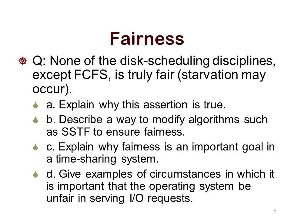 Fairness Q: None of the disk-scheduling disciplines, except FCFS, is truly fair (starvation may occur).