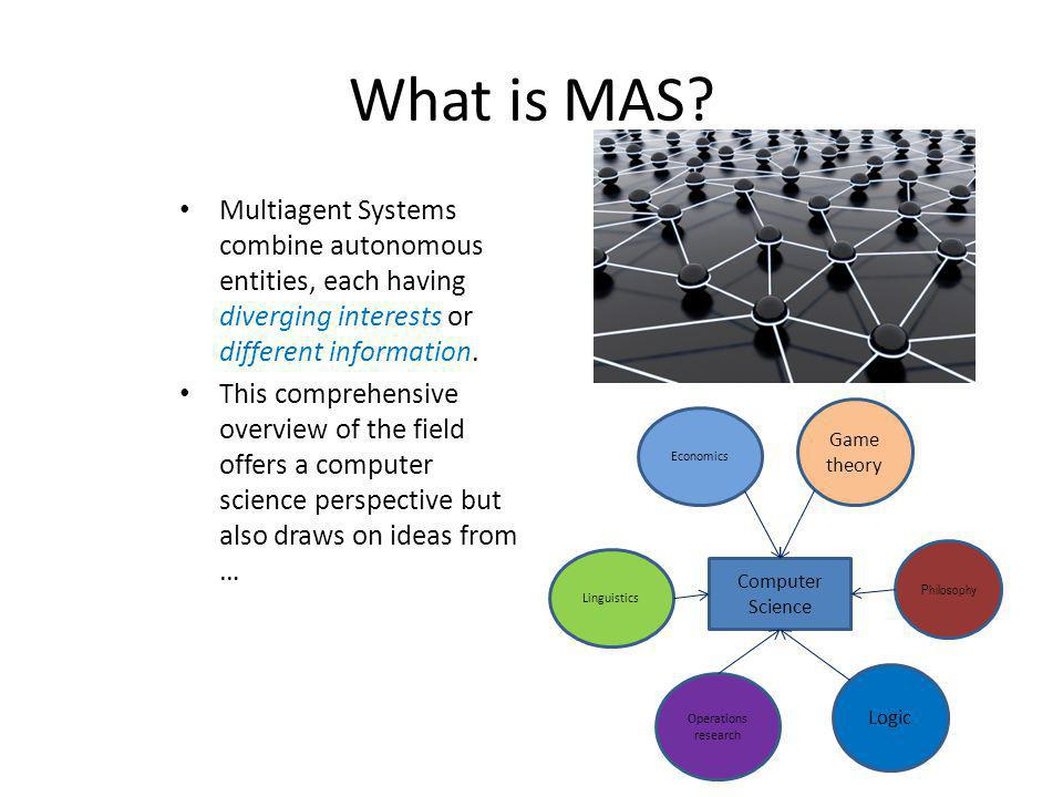 What is MAS Multiagent Systems combine autonomous entities, each having diverging interests or different information.