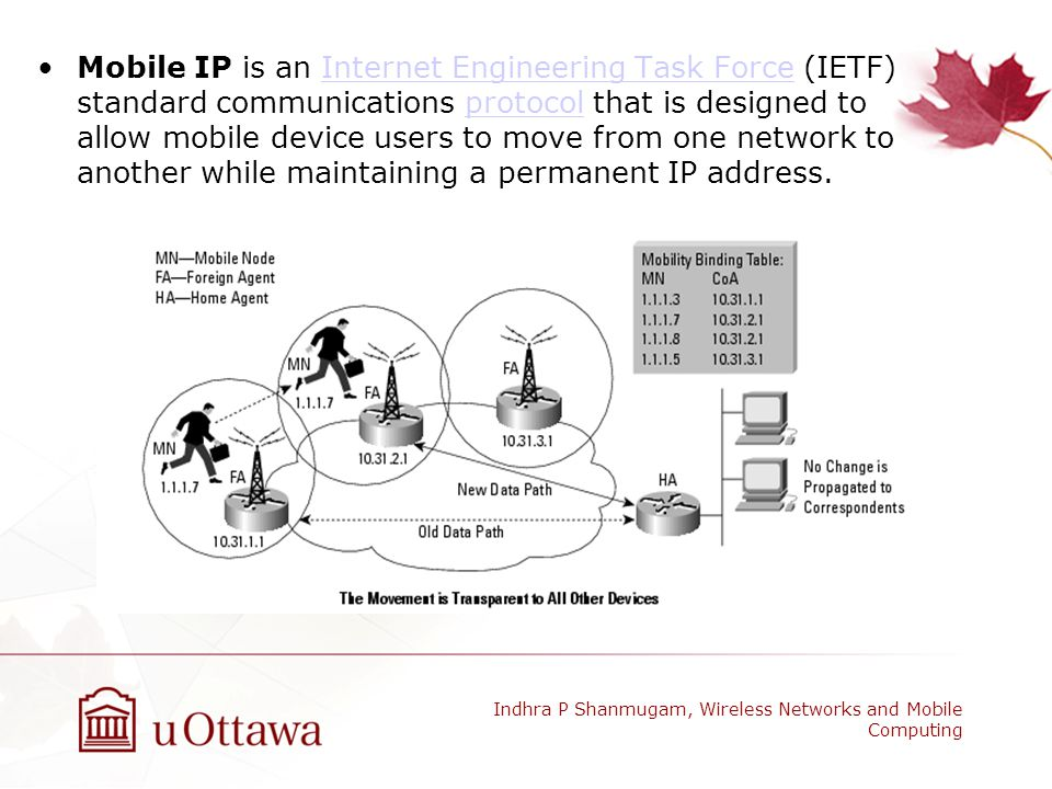 Mobile IP is an Internet Engineering Task Force (IETF) standard communications protocol that is designed to allow mobile device users to move from one network to another while maintaining a permanent IP address.