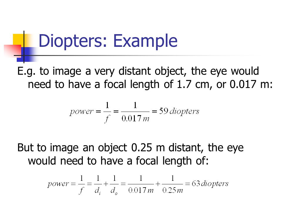 Diopters: Example E.g. to image a very distant object, the eye would need to have a focal length of 1.7 cm, or 0.017 m: