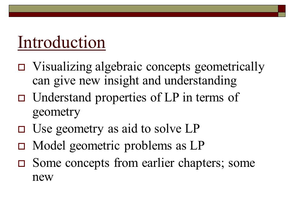 Introduction Visualizing algebraic concepts geometrically can give new insight and understanding. Understand properties of LP in terms of geometry.