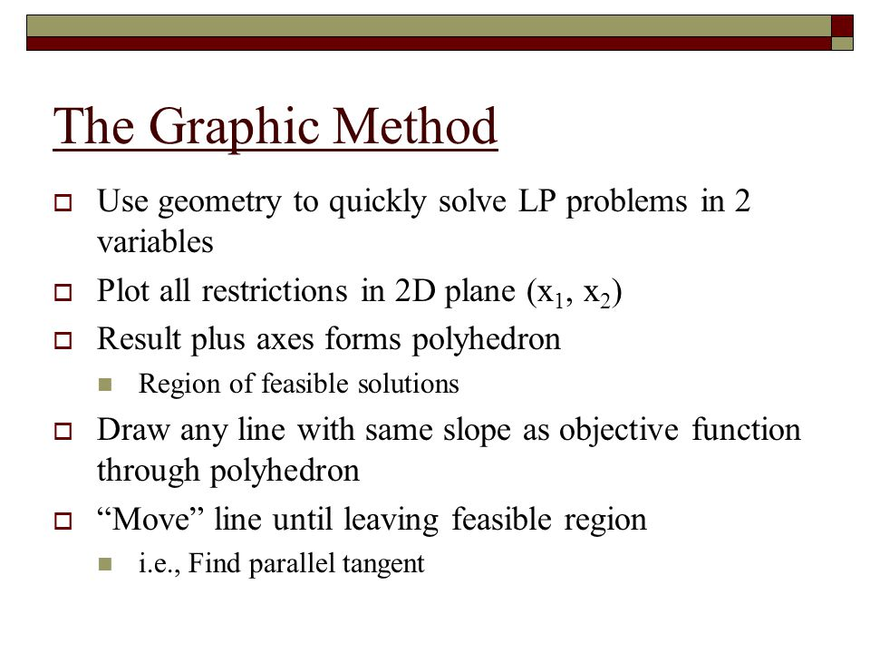 The Graphic Method Use geometry to quickly solve LP problems in 2 variables. Plot all restrictions in 2D plane (x1, x2)