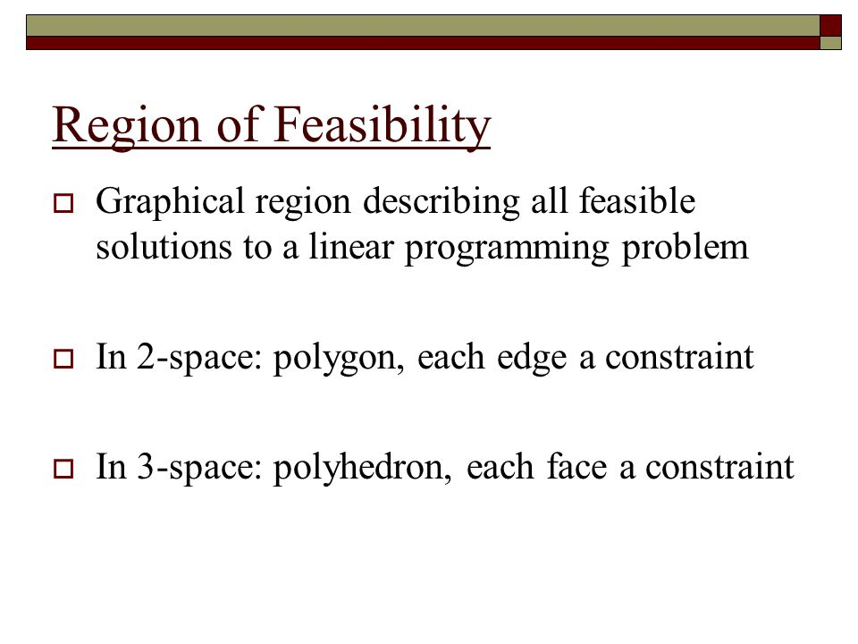Region of Feasibility Graphical region describing all feasible solutions to a linear programming problem.
