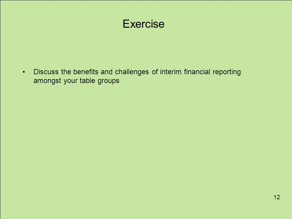 Exercise Discuss the benefits and challenges of interim financial reporting amongst your table groups.