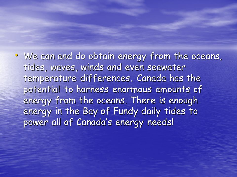 We can and do obtain energy from the oceans, tides, waves, winds and even seawater temperature differences.