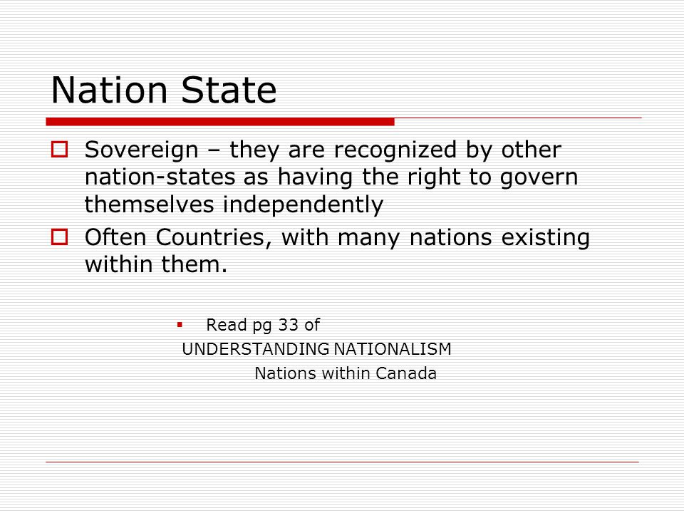Nation State Sovereign – they are recognized by other nation-states as having the right to govern themselves independently.