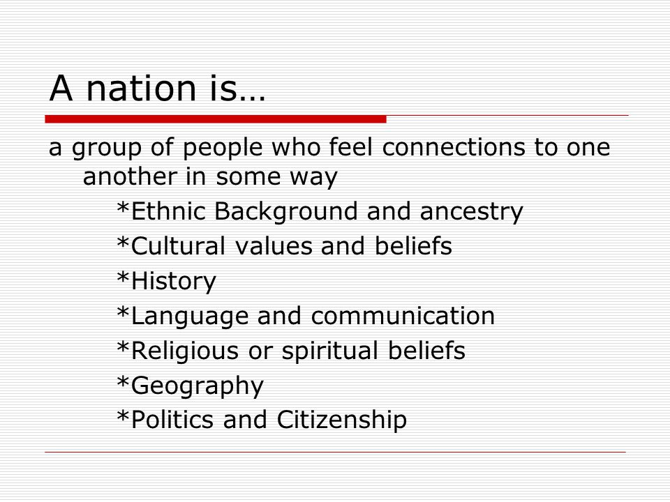 A nation is… a group of people who feel connections to one another in some way. *Ethnic Background and ancestry.