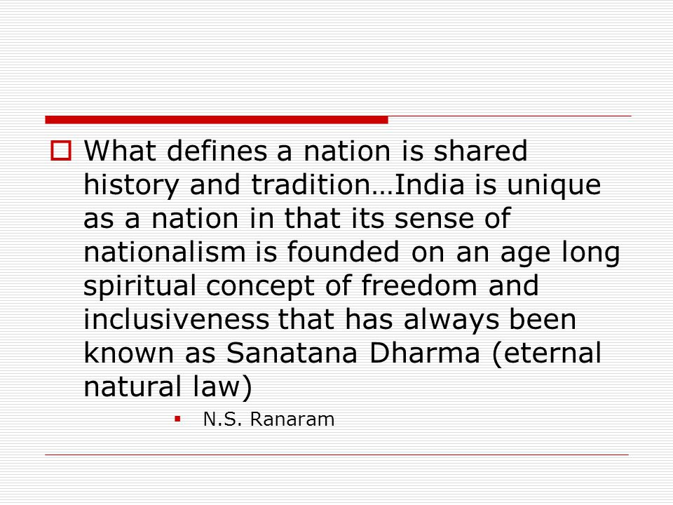 What defines a nation is shared history and tradition…India is unique as a nation in that its sense of nationalism is founded on an age long spiritual concept of freedom and inclusiveness that has always been known as Sanatana Dharma (eternal natural law)