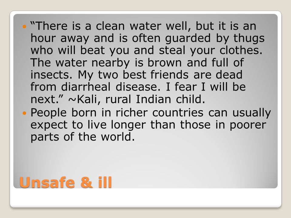 There is a clean water well, but it is an hour away and is often guarded by thugs who will beat you and steal your clothes. The water nearby is brown and full of insects. My two best friends are dead from diarrheal disease. I fear I will be next. ~Kali, rural Indian child.