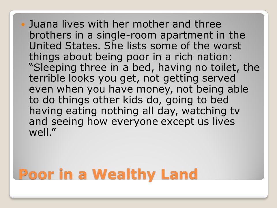 Juana lives with her mother and three brothers in a single-room apartment in the United States. She lists some of the worst things about being poor in a rich nation: Sleeping three in a bed, having no toilet, the terrible looks you get, not getting served even when you have money, not being able to do things other kids do, going to bed having eating nothing all day, watching tv and seeing how everyone except us lives well.