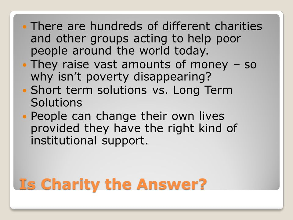 There are hundreds of different charities and other groups acting to help poor people around the world today.