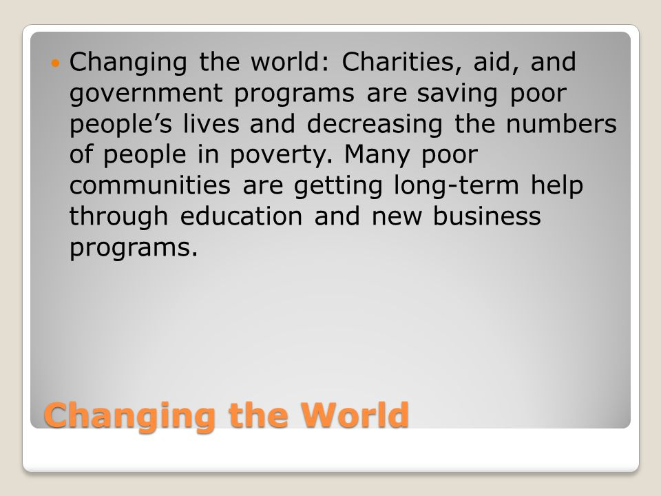 Changing the world: Charities, aid, and government programs are saving poor people's lives and decreasing the numbers of people in poverty. Many poor communities are getting long-term help through education and new business programs.