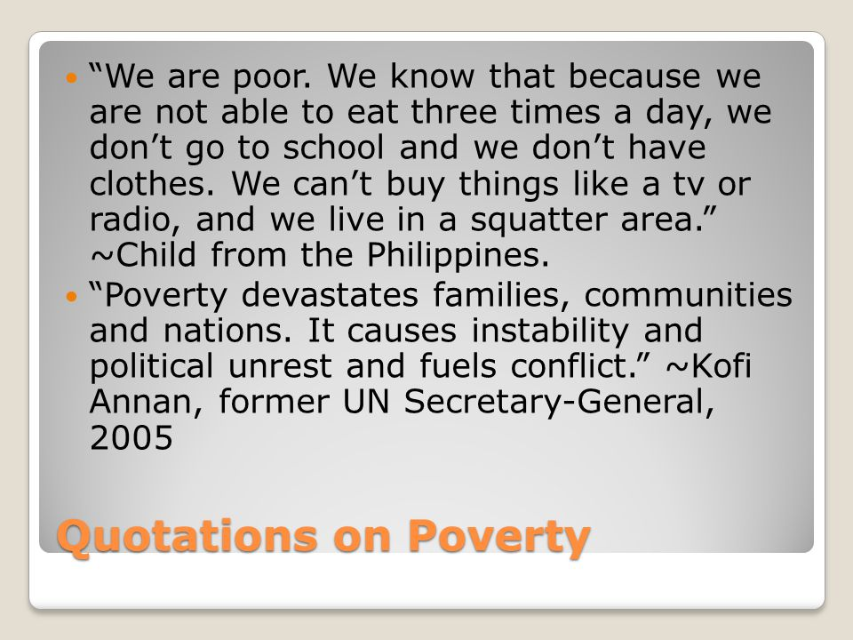 We are poor. We know that because we are not able to eat three times a day, we don't go to school and we don't have clothes. We can't buy things like a tv or radio, and we live in a squatter area. ~Child from the Philippines.