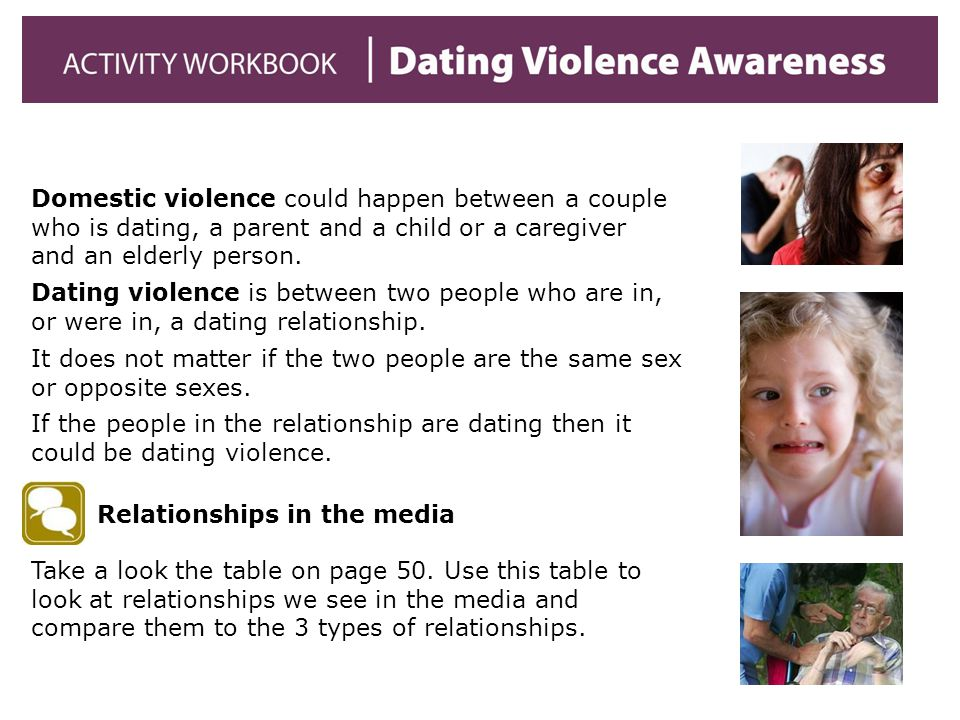 Domestic violence could happen between a couple who is dating, a parent and a child or a caregiver and an elderly person.