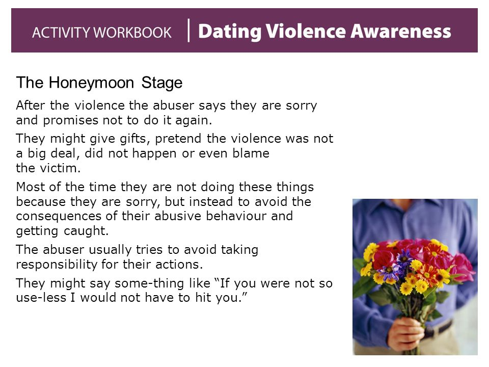 The Honeymoon Stage After the violence the abuser says they are sorry and promises not to do it again.