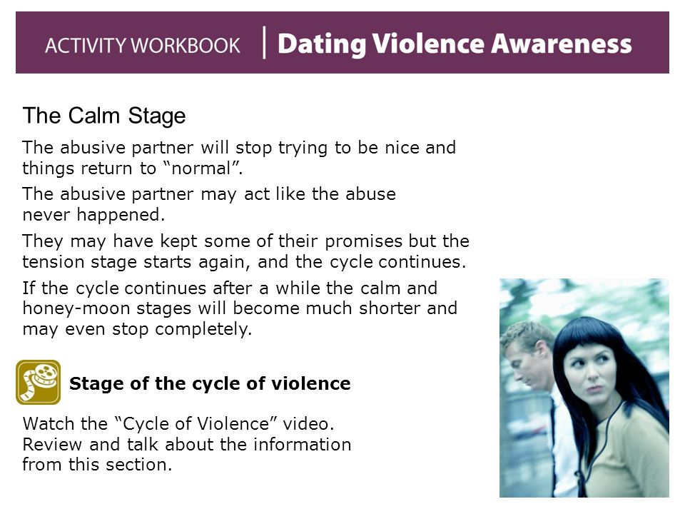 The Calm Stage The abusive partner will stop trying to be nice and things return to normal .