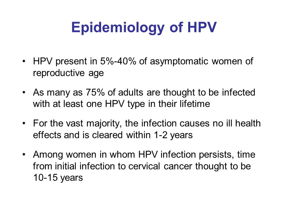 Epidemiology of HPV HPV present in 5%-40% of asymptomatic women of reproductive age.