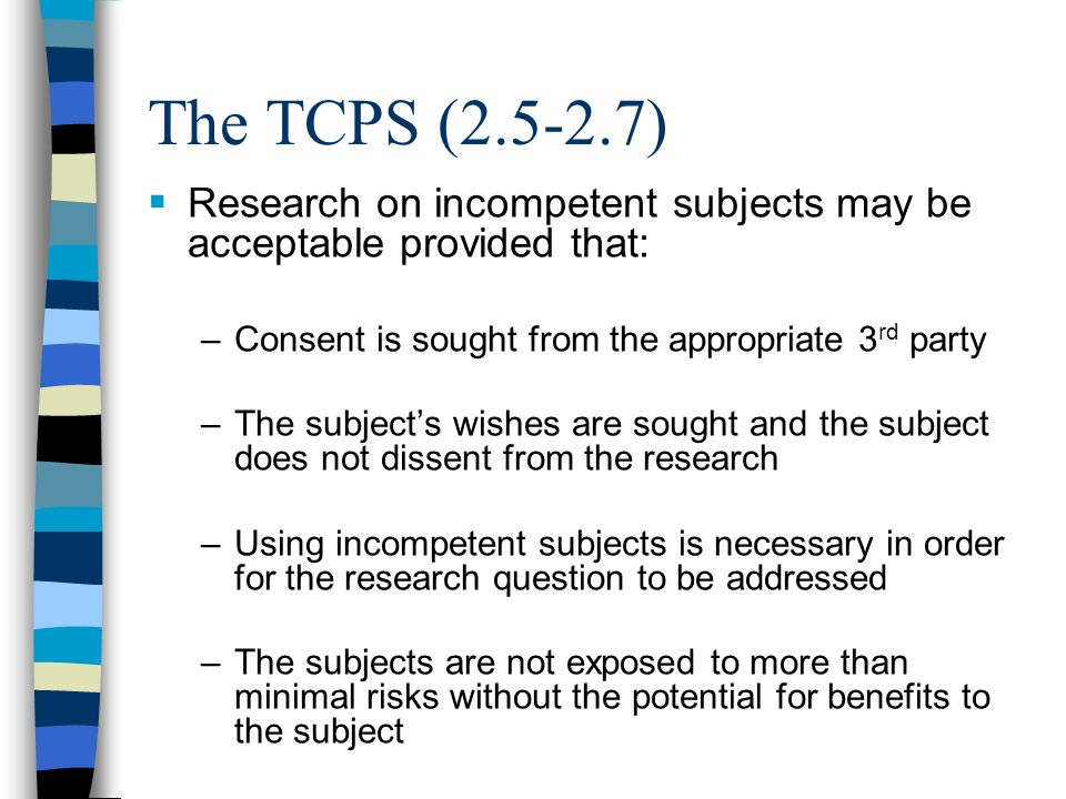 The TCPS (2.5-2.7) Research on incompetent subjects may be acceptable provided that: Consent is sought from the appropriate 3rd party.