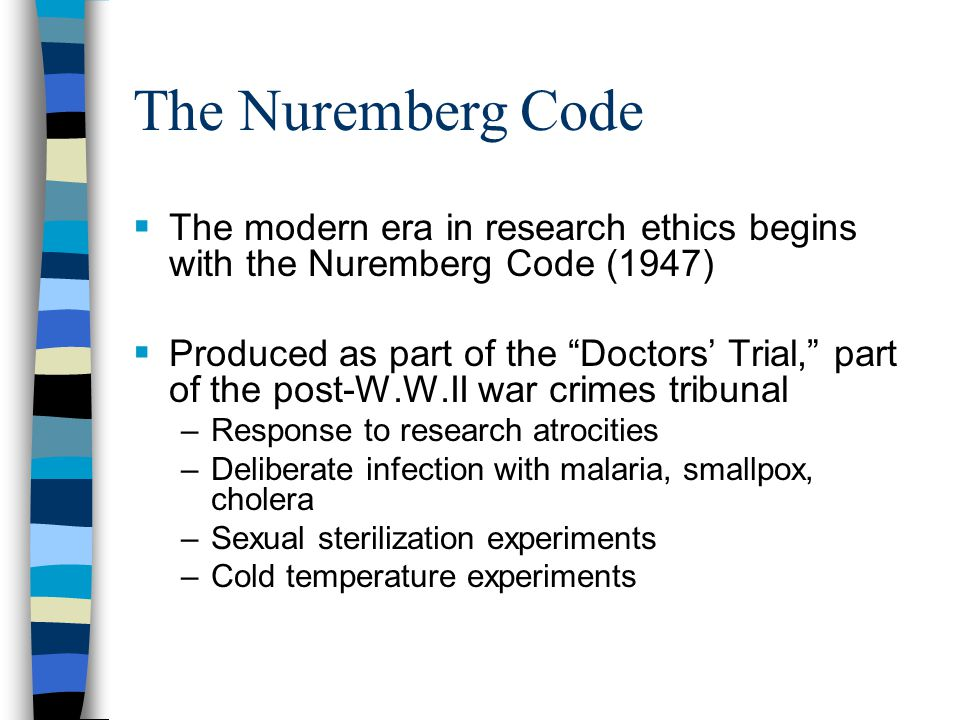 The Nuremberg Code The modern era in research ethics begins with the Nuremberg Code (1947)