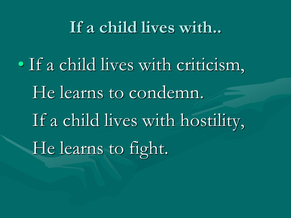 If a child lives with criticism, He learns to condemn.