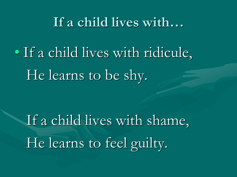 If a child lives with ridicule, He learns to be shy.