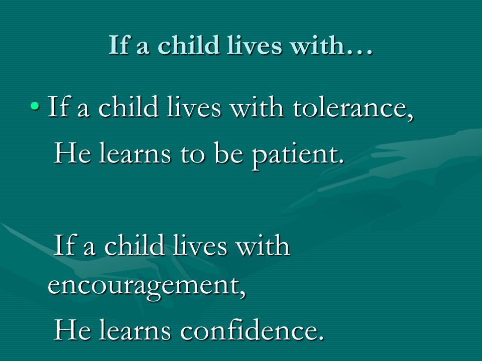 If a child lives with tolerance, He learns to be patient.