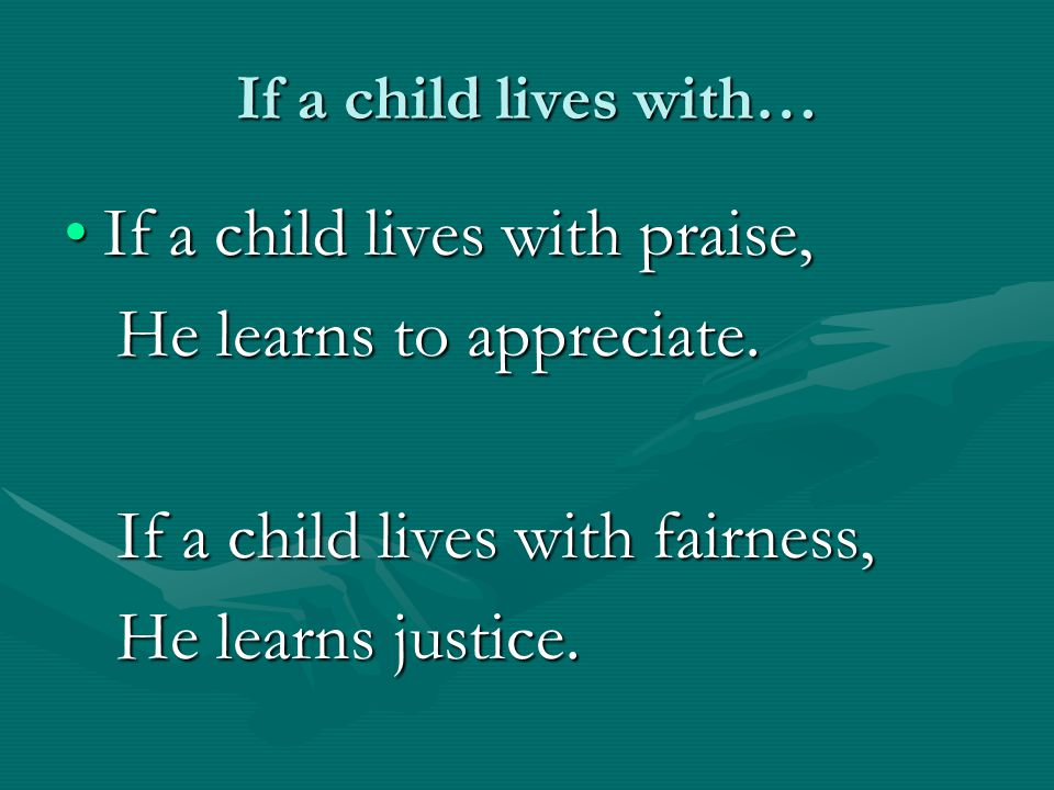 If a child lives with praise, He learns to appreciate.
