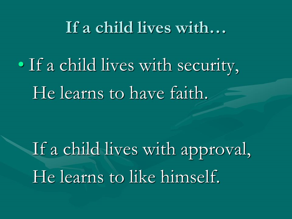 If a child lives with security, He learns to have faith.