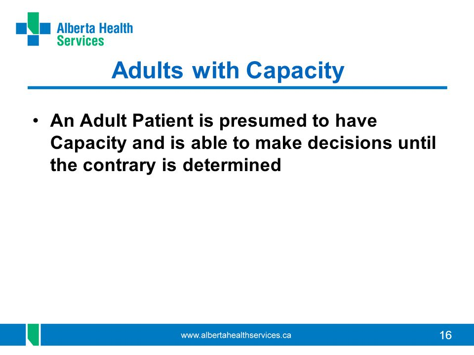 Adults with Capacity An Adult Patient is presumed to have Capacity and is able to make decisions until the contrary is determined.