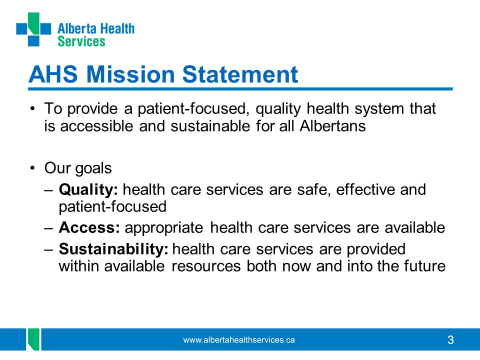 AHS Mission Statement To provide a patient-focused, quality health system that is accessible and sustainable for all Albertans.