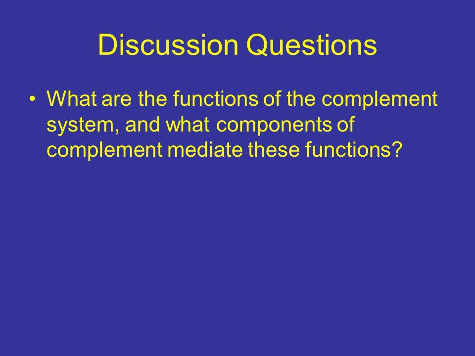 Discussion Questions What are the functions of the complement system, and what components of complement mediate these functions