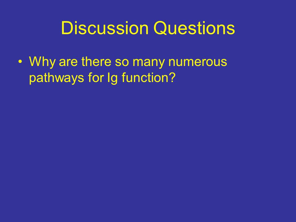 Discussion Questions Why are there so many numerous pathways for Ig function