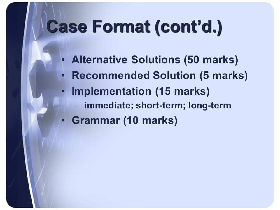 Case Format (cont'd.) Alternative Solutions (50 marks)