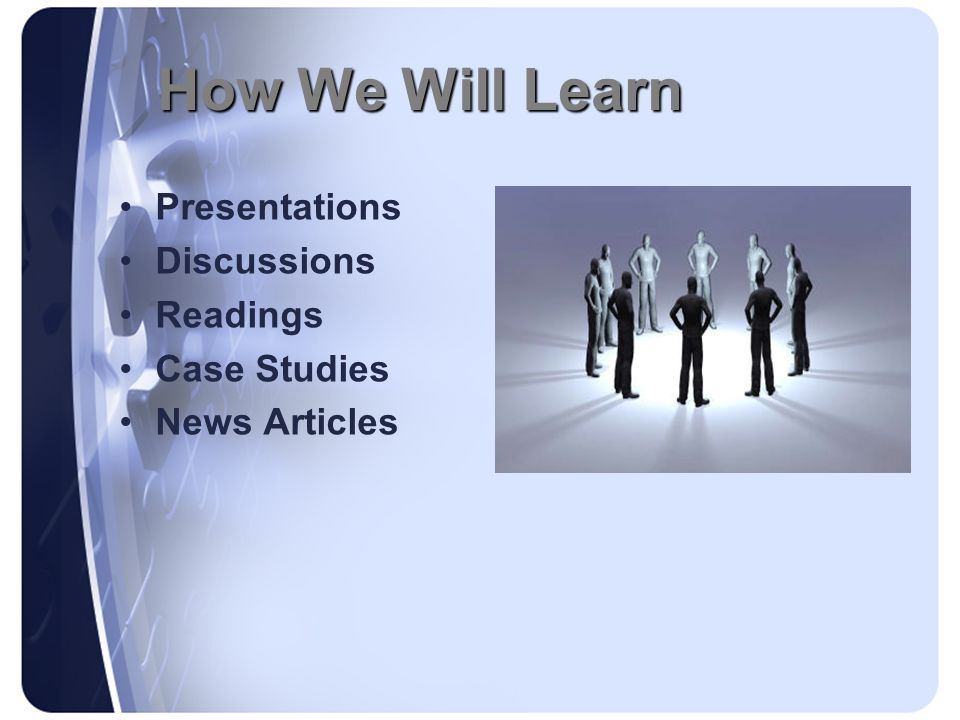 How We Will Learn Presentations Discussions Readings Case Studies