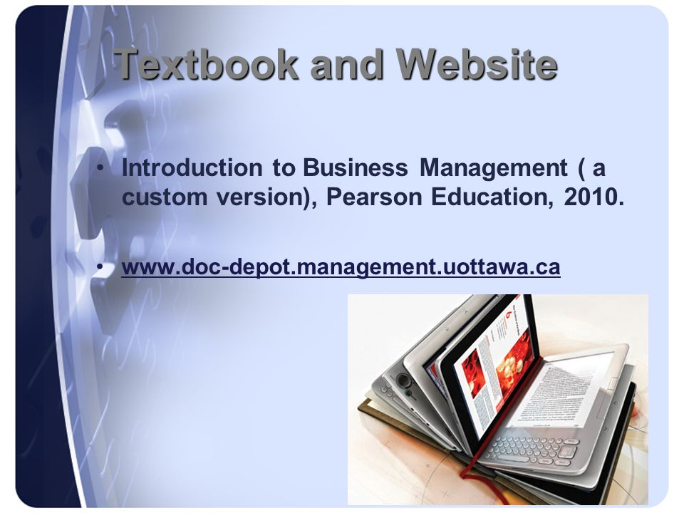 Textbook and Website Introduction to Business Management ( a custom version), Pearson Education, 2010.