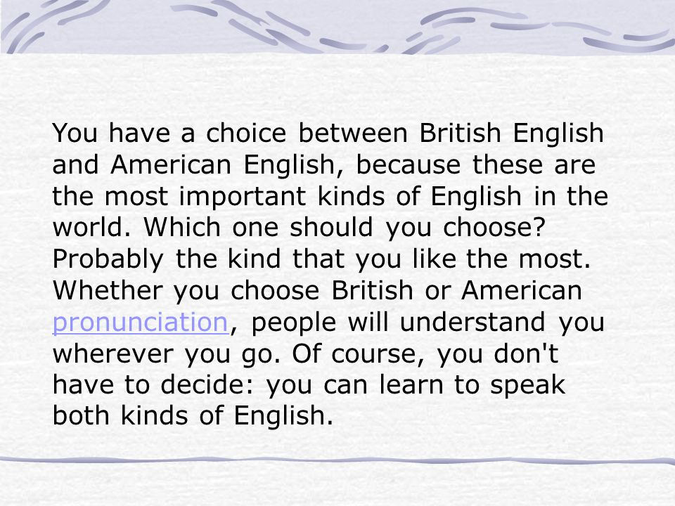 You have a choice between British English and American English, because these are the most important kinds of English in the world.