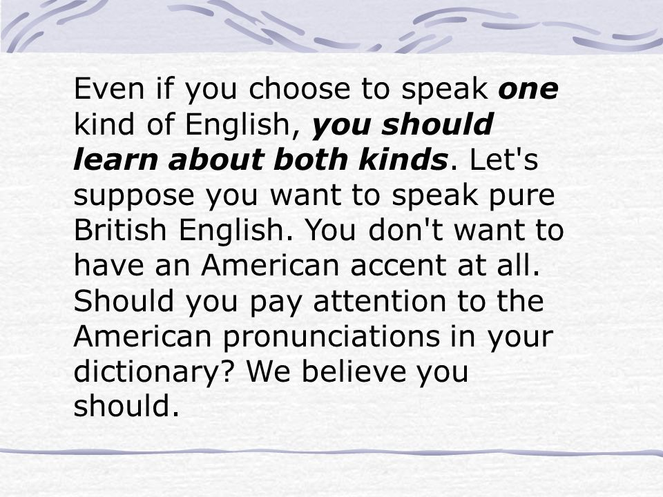 Even if you choose to speak one kind of English, you should learn about both kinds.