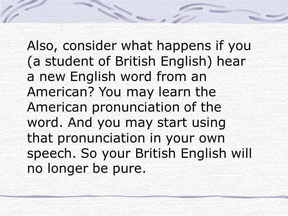 Also, consider what happens if you (a student of British English) hear a new English word from an American.