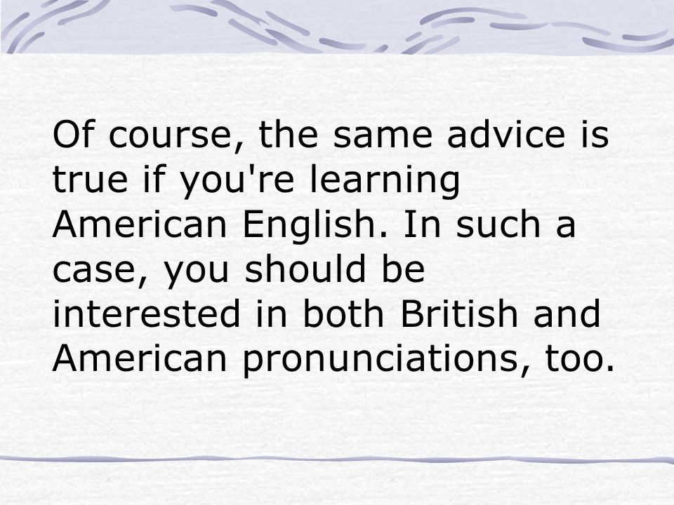 Of course, the same advice is true if you re learning American English