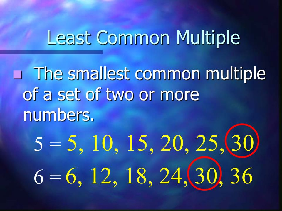 Least Common Multiple The smallest common multiple of a set of two or more numbers. 5, 10, 15, 20, 25, 30.