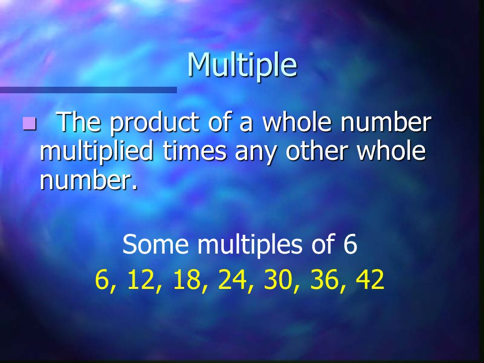 Multiple The product of a whole number multiplied times any other whole number. Some multiples of 6.