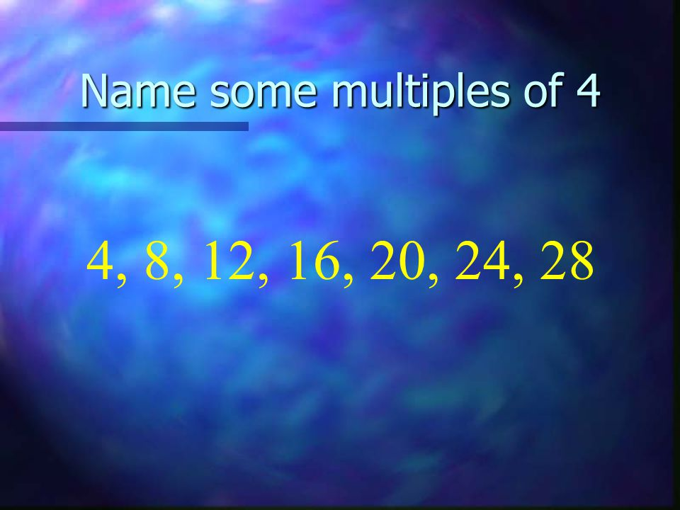 Name some multiples of 4 4, 8, 12, 16, 20, 24, 28