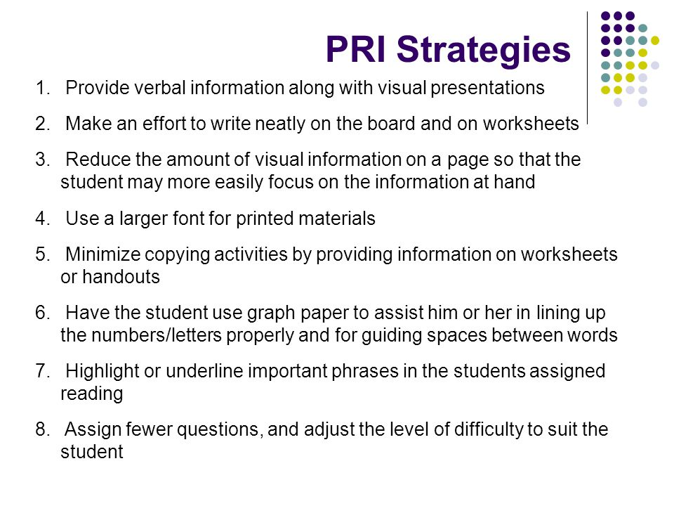 PRI Strategies Provide verbal information along with visual presentations. Make an effort to write neatly on the board and on worksheets.