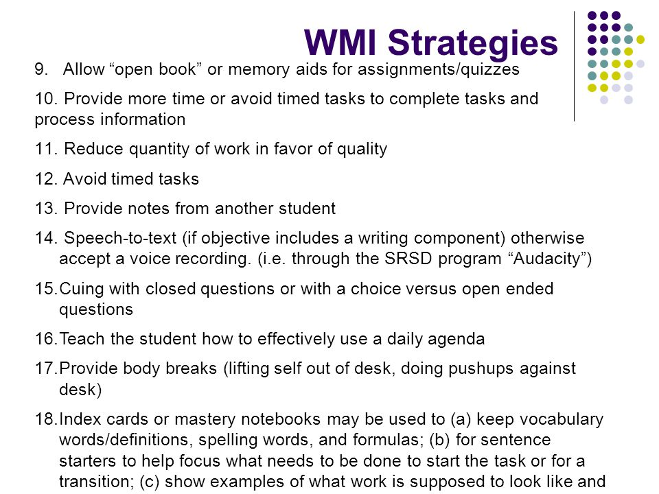 WMI Strategies Allow open book or memory aids for assignments/quizzes. Provide more time or avoid timed tasks to complete tasks and.