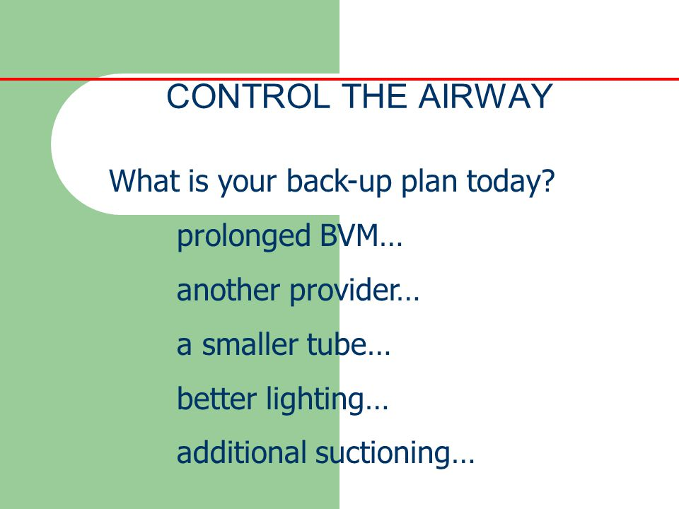 CONTROL THE AIRWAY What is your back-up plan today prolonged BVM…