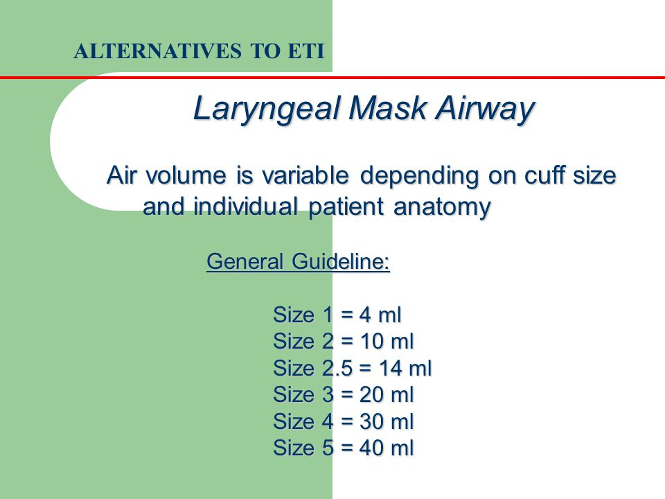 ALTERNATIVES TO ETI Laryngeal Mask Airway. Air volume is variable depending on cuff size and individual patient anatomy.
