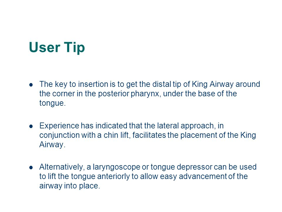 User Tip The key to insertion is to get the distal tip of King Airway around the corner in the posterior pharynx, under the base of the tongue.