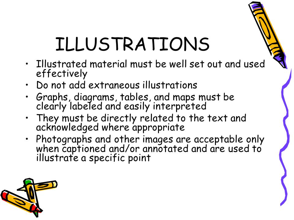 ILLUSTRATIONS Illustrated material must be well set out and used effectively. Do not add extraneous illustrations.