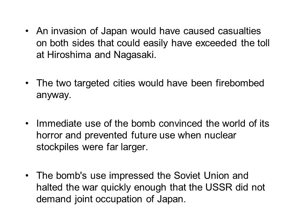 An invasion of Japan would have caused casualties on both sides that could easily have exceeded the toll at Hiroshima and Nagasaki.