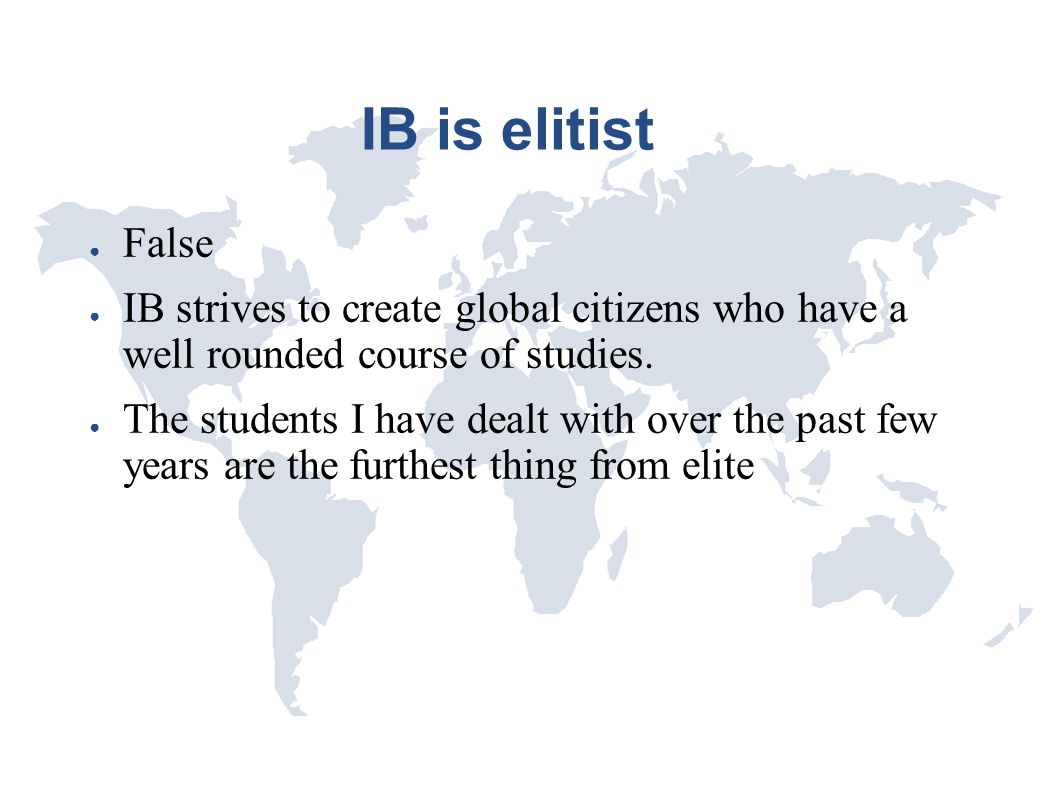 IB is elitist False. IB strives to create global citizens who have a well rounded course of studies.